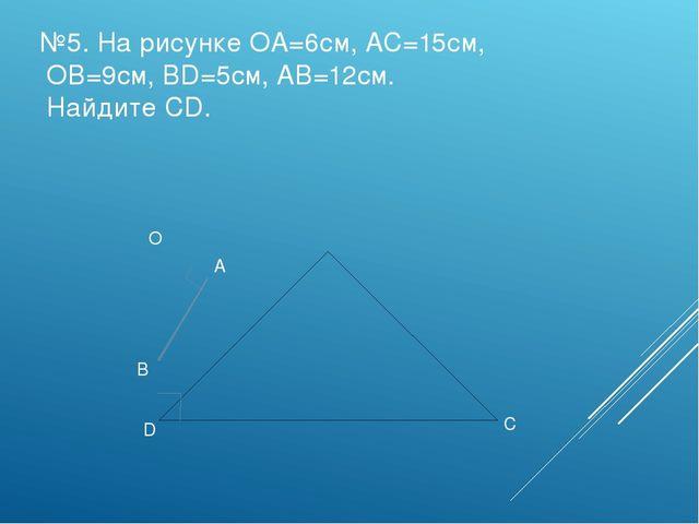 №5. На рисунке ОА=6см, АС=15см, ОВ=9см, ВD=5см, АВ=12см. Найдите СD. O A B C D