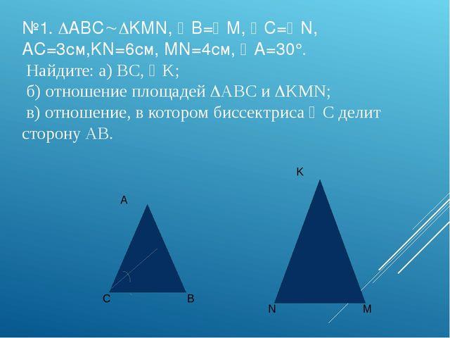 №1. ABCKMN, B=M, C=N, AC=3см,KN=6см, MN=4см, A=30°. Найдите: a) BC, ...