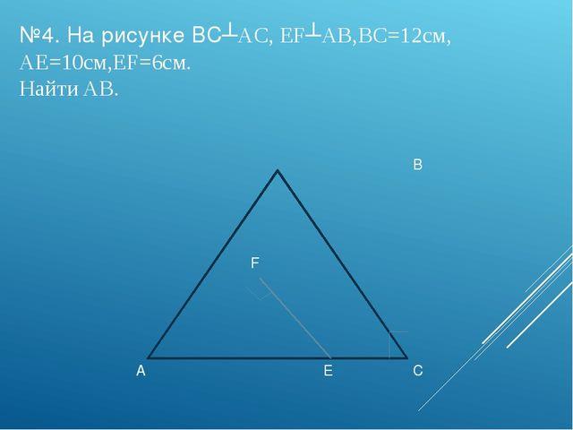 №4. На рисунке BC┴AC, EF┴AB,BC=12см, AE=10см,EF=6см. Найти AB. B F A E C