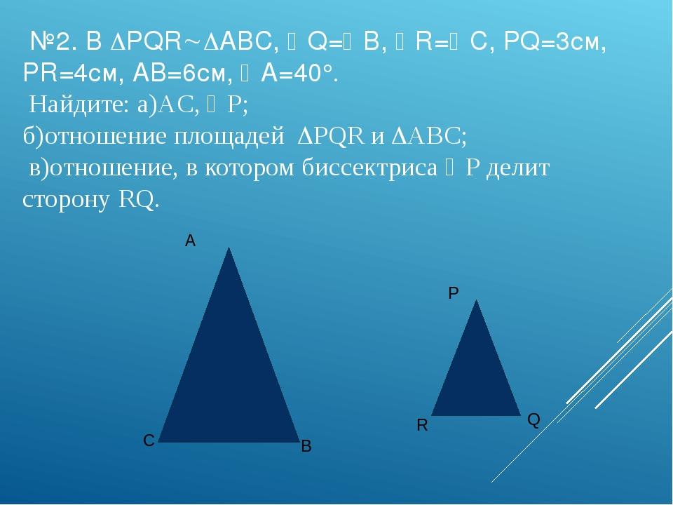 №2. В PQRABC, Q=B, R=C, PQ=3см, PR=4см, AB=6см, A=40°. Найдите: а)AC...