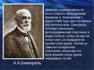 А.А.Беккерель Явление радиоактивности было открыто французским физиком А. Бек
