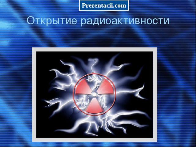 Открытие радиоактивности Prezentacii.com