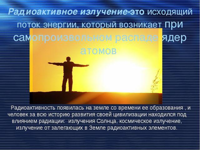 Радиоактивность появилась на земле со времени ее образования , и человек за...
