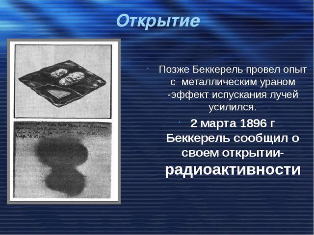 Открытие Позже Беккерель провел опыт с металлическим ураном -эффект испускани...