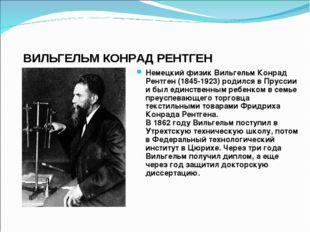 ВИЛЬГЕЛЬМ КОНРАД РЕНТГЕН Немецкий физик Вильгельм Конрад Рентген (1845-1923)