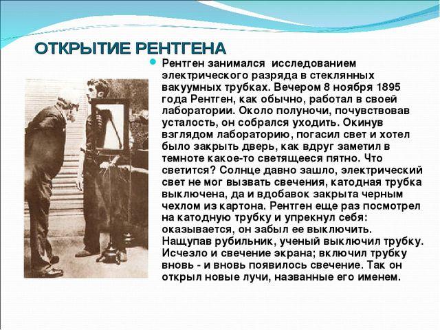 ОТКРЫТИЕ РЕНТГЕНА Рентген занимался исследованием электрического разряда в ст...