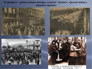 23 февраля – демонстрация женщин, лозунги: «Хлеба!», «Долой войну!», «Верните