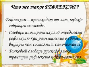 Что же такое РЕФЛЕКСИЯ? Рефлексия – происходит от лат. reflexjo – «обращение