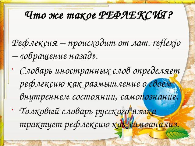 Что же такое РЕФЛЕКСИЯ? Рефлексия – происходит от лат. reflexjo – «обращение...