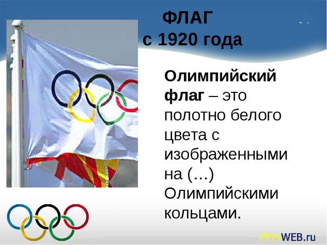 ФЛАГ с 1920 года Олимпийский флаг – это полотно белого цвета с изображенными...