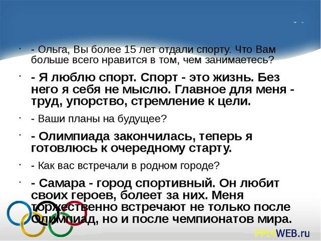 - Ольга, Вы более 15 лет отдали спорту. Что Вам больше всего нравится в том,...