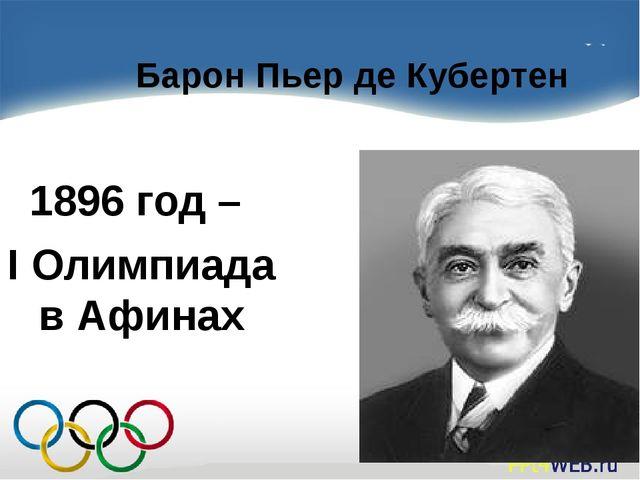 Барон Пьер де Кубертен 1896 год – I Олимпиада в Афинах