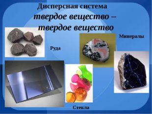 Дисперсная система твердое вещество – твердое вещество Стекла Минералы Руда
