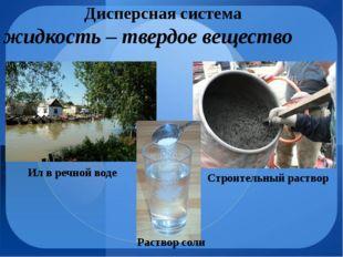 Дисперсная система жидкость – твердое вещество Строительный раствор Ил в речн