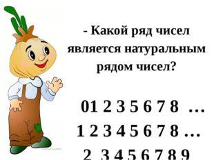 - Какой ряд чисел является натуральным рядом чисел? 01 2 3 5 6 7 8 … 1 2 3