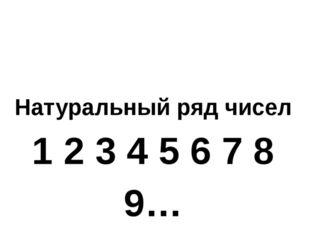 Натуральный ряд чисел 1 2 3 4 5 6 7 8 9… Один за другим идут числа подряд. В