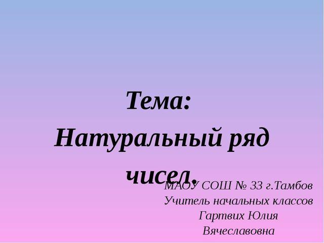 Тема: Натуральный ряд чисел. МАОУ СОШ № 33 г.Тамбов Учитель начальных классов...