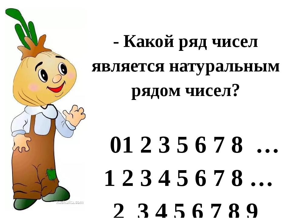 - Какой ряд чисел является натуральным рядом чисел? 01 2 3 5 6 7 8 … 1 2 3...