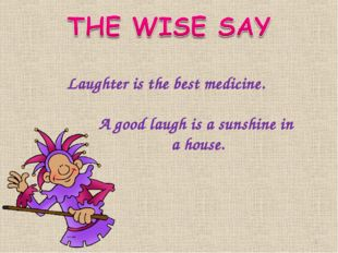 Laughter is the best medicine. A good laugh is a sunshine in а house. *