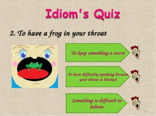 2. To have a frog in your throat Something is difficult to believe To have di