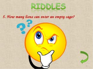 5. How many lions can enter an empty cage? Only one. After that the cage is n