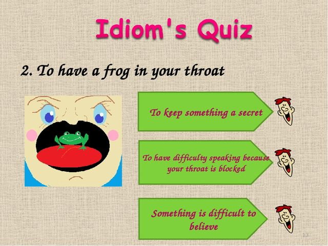 2. To have a frog in your throat Something is difficult to believe To have di...