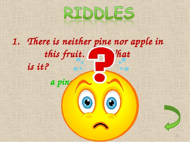 There is neither pine nor apple in this fruit. What is it? a pineapple *