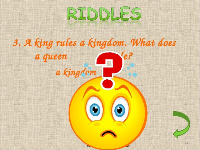 3. A king rules a kingdom. What does a queen rule? a kingdom *