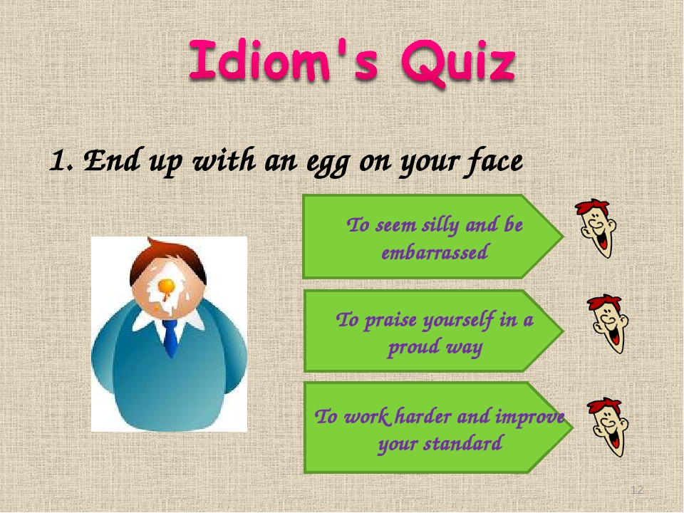 1. End up with an egg on your face To seem silly and be embarrassed To praise...