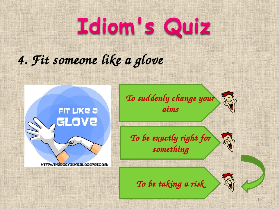 4. Fit someone like a glove To suddenly change your aims To be exactly right...