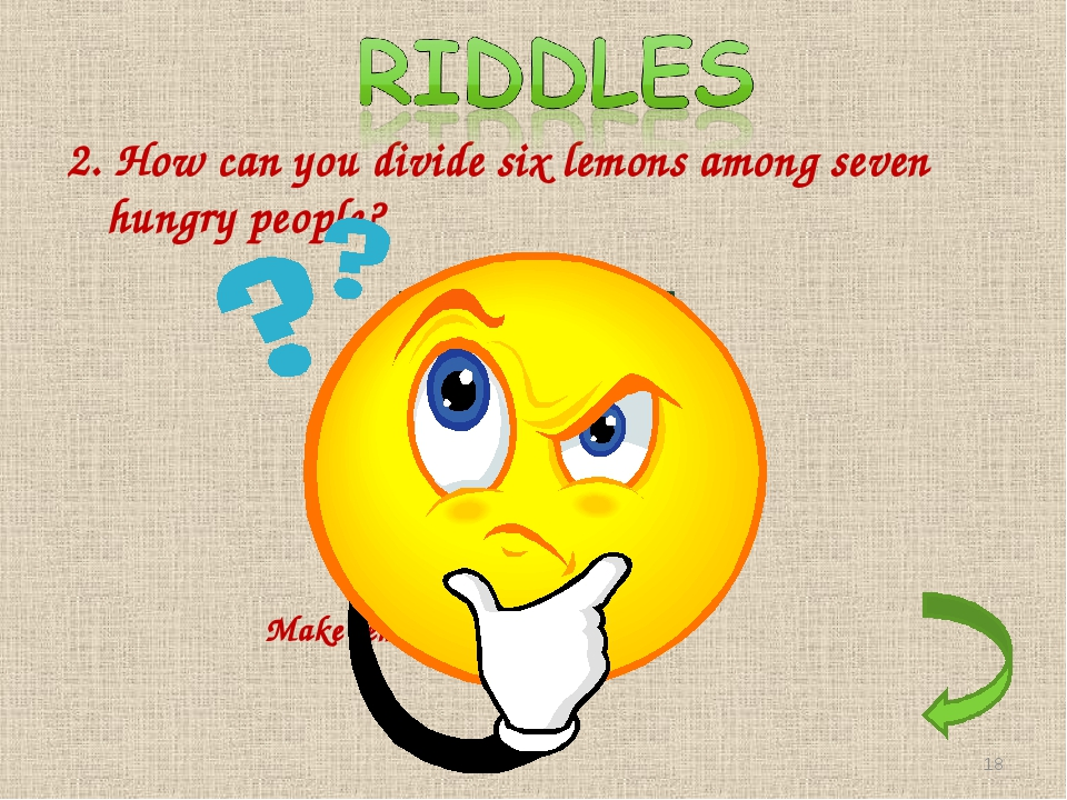 2. How can you divide six lemons among seven hungry people? Make lemon juice *