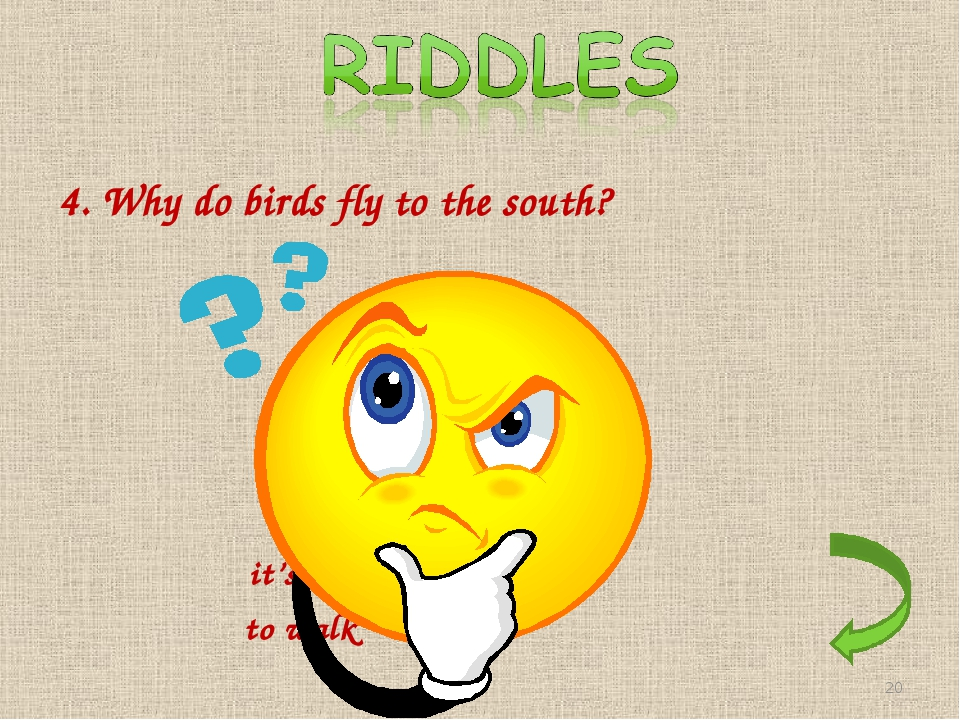 4. Why do birds fly to the south? it's too far to walk *