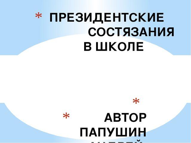 АВТОР ПАПУШИН АНДРЕЙ БОРИСОВИЧ ПРЕЗИДЕНТСКИЕ СОСТЯЗАНИЯ В ШКОЛЕ