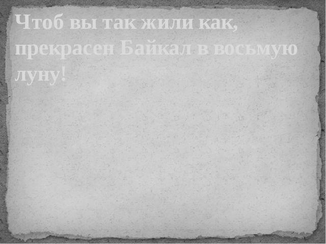 Чтоб вы так жили как, прекрасен Байкал в восьмую луну!