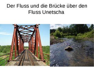 Der Fluss und die Brücke über den Fluss Unetscha
