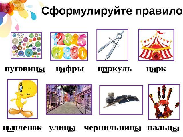 Сформулируйте правило пуговиц_ ц_фры ц_ркуль ц_рк ц_пленок улиц_ чернильниц_...