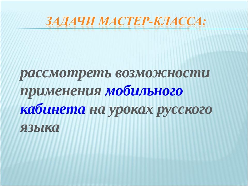 рассмотреть возможности применения мобильного кабинета на уроках русского я...