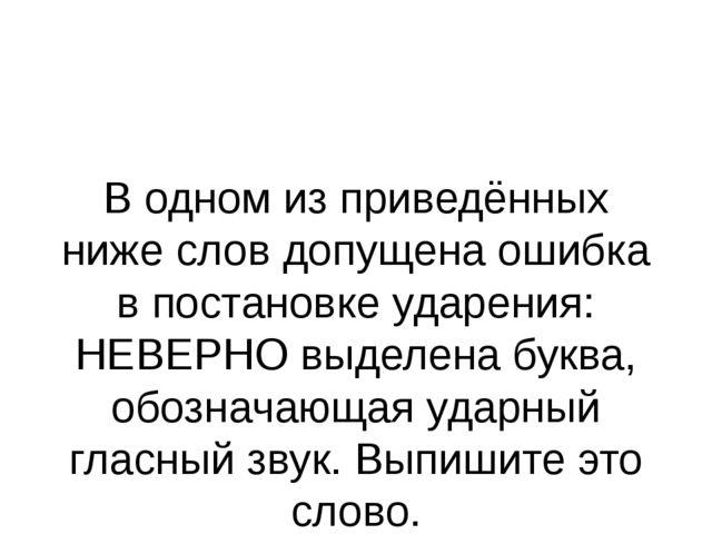 В одном из приведённых ниже слов допущена ошибка в постановке ударения: НЕВЕР...