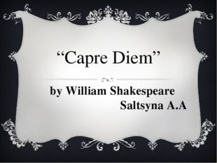 """Capre Diem"" by William Shakespeare Saltsyna A.A"