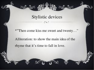 "Stylistic devices ""Then come kiss me sweet and twenty…"" Alliteration: to show"