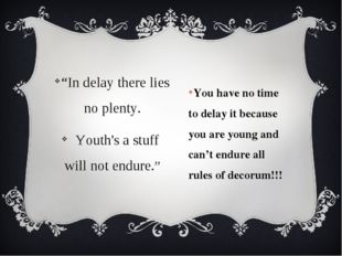You have no time to delay it because you are young and can't endure all rules