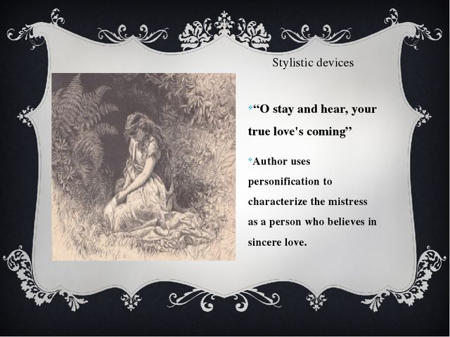 "Stylistic devices ""O stay and hear, your true love's coming"" Author uses pers..."