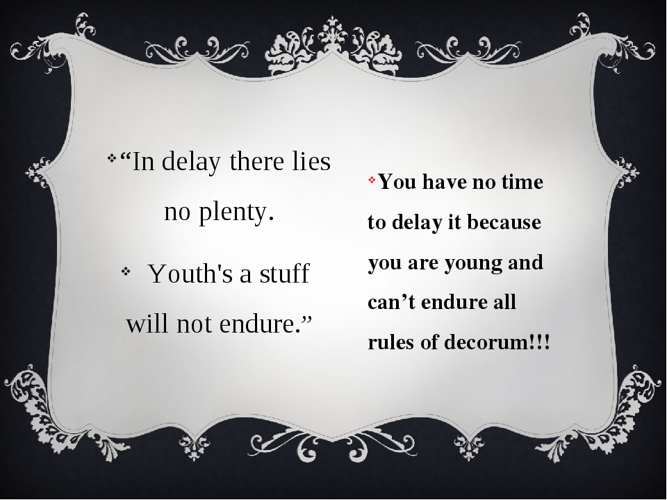 You have no time to delay it because you are young and can't endure all rules...