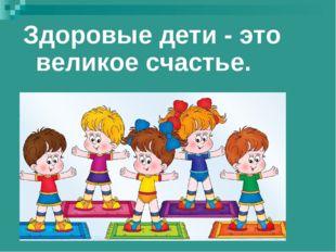 Здоровые дети - это великое счастье.