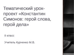 Тематический урок-проект «Константин Симонов: герой слова, герой дела» 8 клас