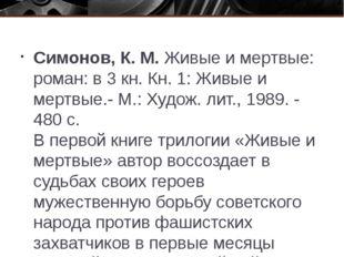 Симонов, К. М. Живые и мертвые: роман: в 3 кн. Кн. 1: Живые и мертвые.- М.: