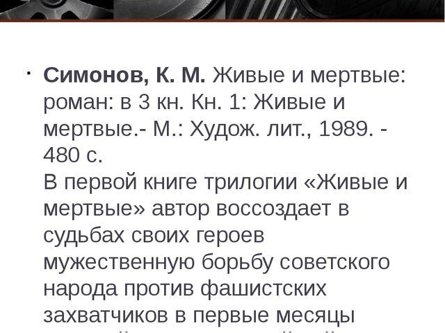 Симонов, К. М. Живые и мертвые: роман: в 3 кн. Кн. 1: Живые и мертвые.- М.:...