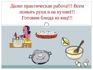 Далее практическая работа!!! Всем помыть руки и на кухню!!! Готовим блюда из