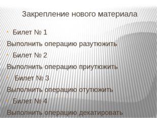 Закрепление нового материала Билет № 1 Выполнить операцию разутюжить Билет №