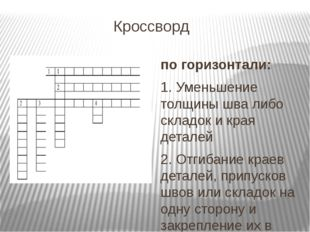 Кроссворд по горизонтали: 1. Уменьшение толщины шва либо складок и края детал